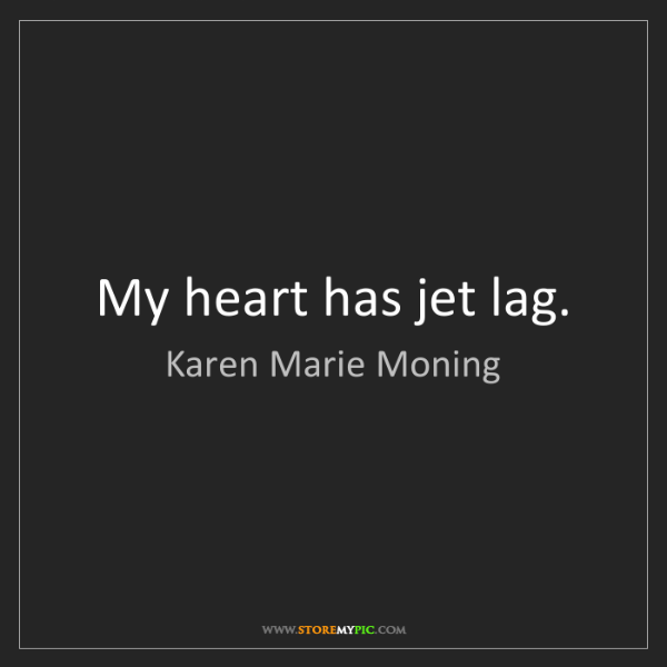 Karen Marie Moning: My heart has jet lag.