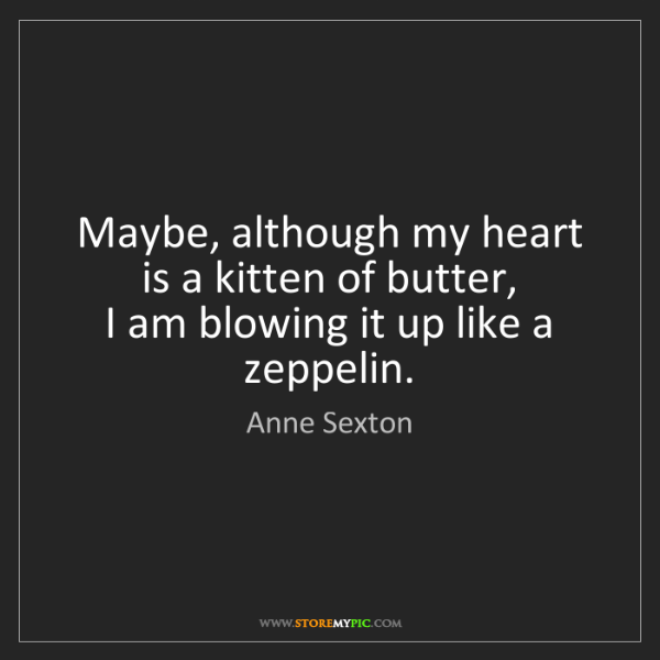 Anne Sexton: Maybe, although my heart  is a kitten of butter,  I am...