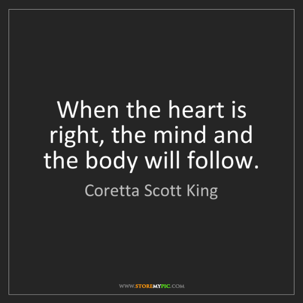 Coretta Scott King: When the heart is right, the mind and the body will follow.