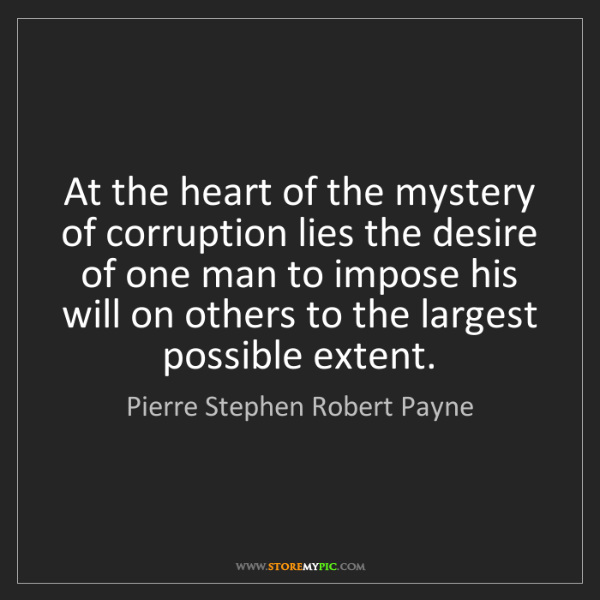 Pierre Stephen Robert Payne: At the heart of the mystery of corruption lies the desire...