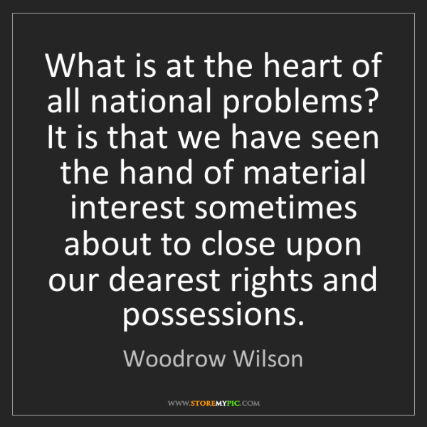 Woodrow Wilson: What is at the heart of all national problems? It is...