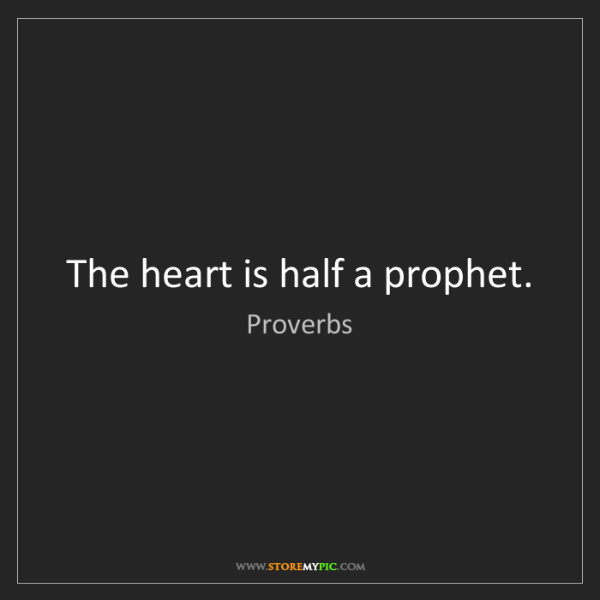 Proverbs: The heart is half a prophet.