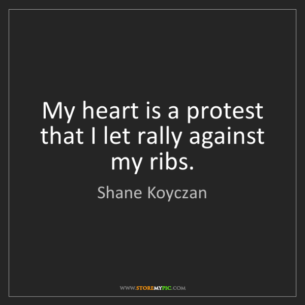 Shane Koyczan: My heart is a protest that I let rally against my ribs.