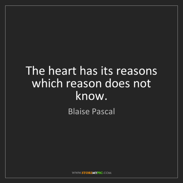 Blaise Pascal: The heart has its reasons which reason does not know.