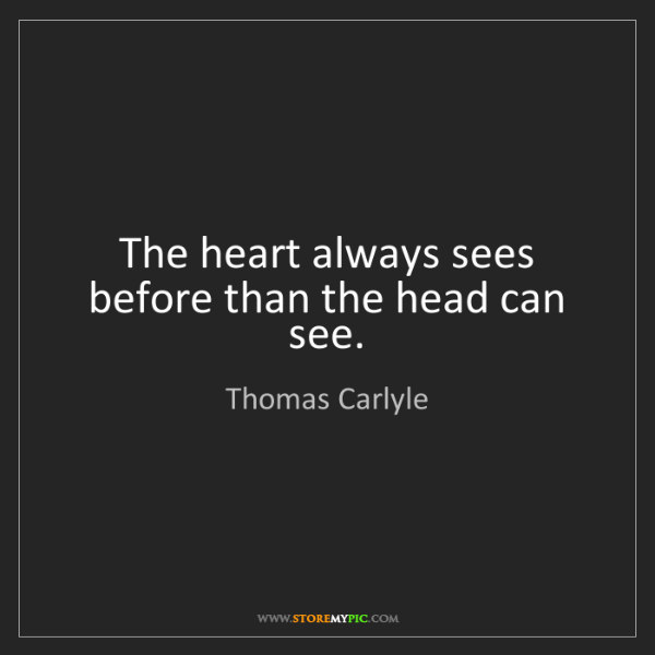 Thomas Carlyle: The heart always sees before than the head can see.