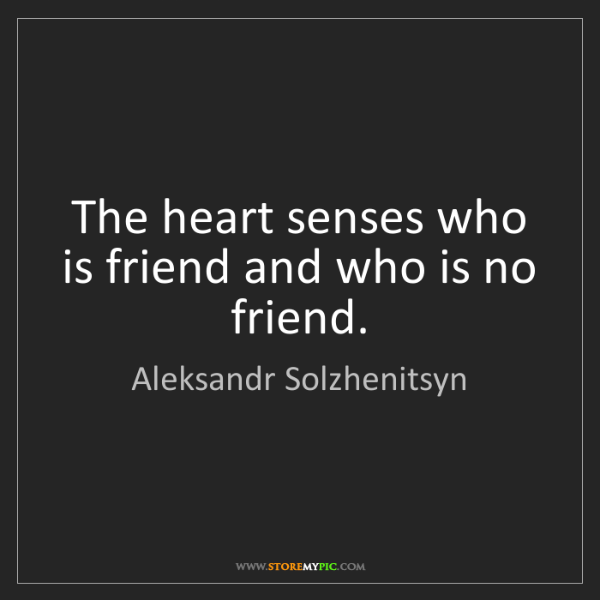 Aleksandr Solzhenitsyn: The heart senses who is friend and who is no friend.