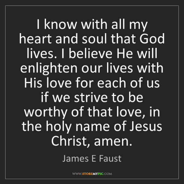 James E Faust: I know with all my heart and soul that God lives. I believe...