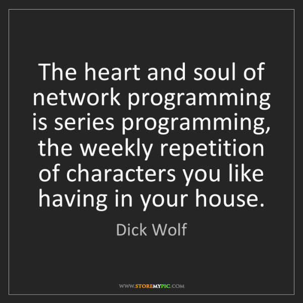 Dick Wolf: The heart and soul of network programming is series programming,...