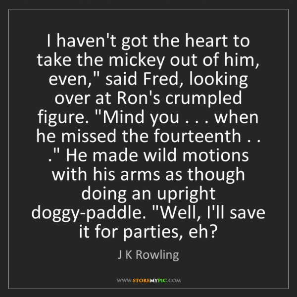 J K Rowling: I haven't got the heart to take the mickey out of him,...