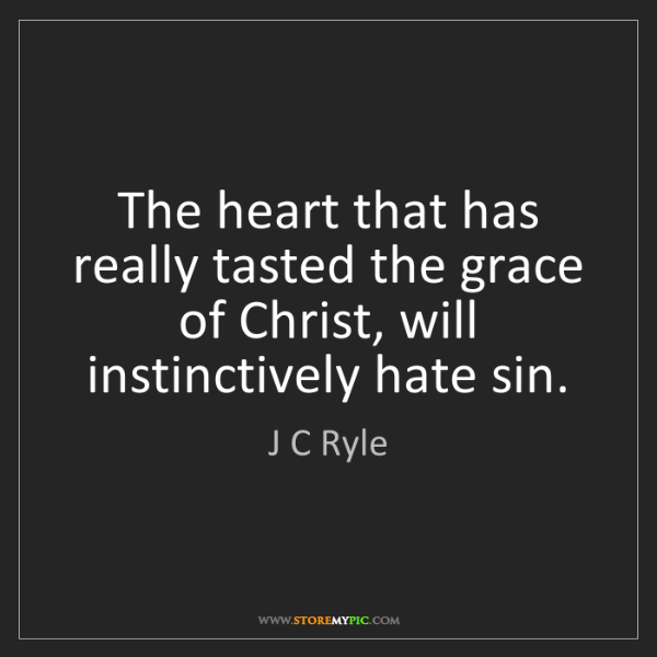 J C Ryle: The heart that has really tasted the grace of Christ,...