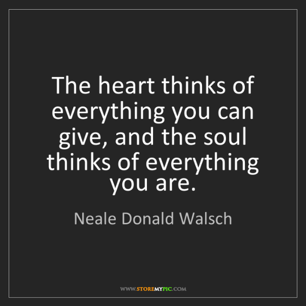 Neale Donald Walsch: The heart thinks of everything you can give, and the...