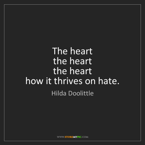 Hilda Doolittle: The heart  the heart  the heart  how it thrives on hate.