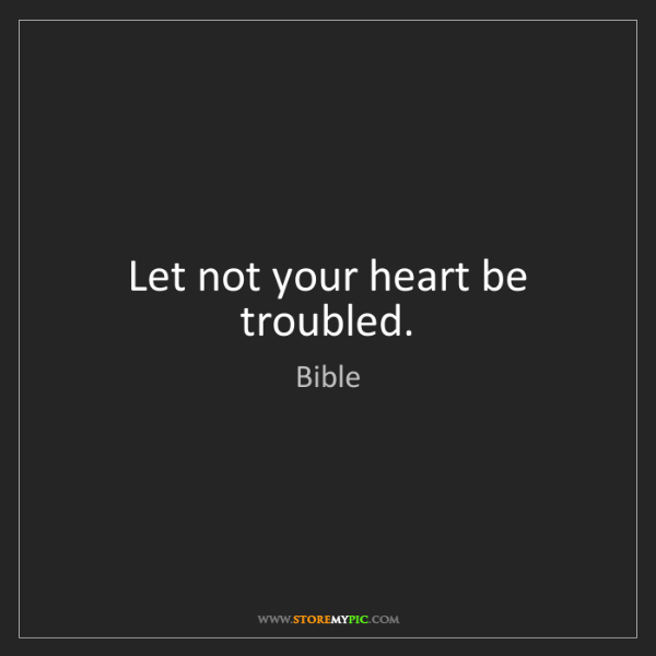 Bible: Let not your heart be troubled.