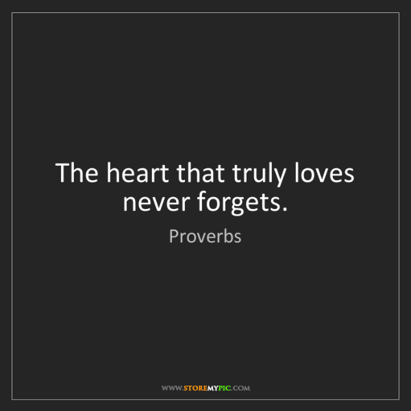 Proverbs: The heart that truly loves never forgets.