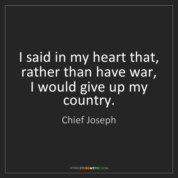 Chief Joseph: I said in my heart that, rather than have war, I would...