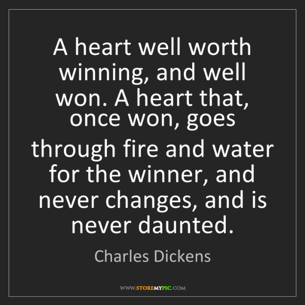 Charles Dickens: A heart well worth winning, and well won. A heart that,...