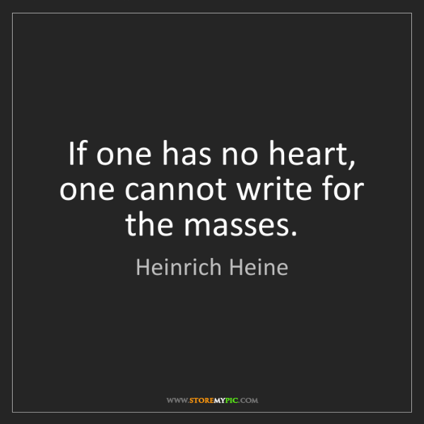 Heinrich Heine: If one has no heart, one cannot write for the masses.