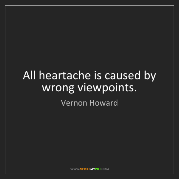 Vernon Howard: All heartache is caused by wrong viewpoints.