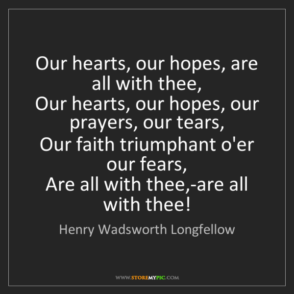Henry Wadsworth Longfellow: Our hearts, our hopes, are all with thee,   Our hearts,...