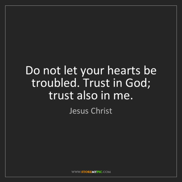 Jesus Christ: Do not let your hearts be troubled. Trust in God; trust...