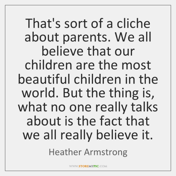 That's sort of a cliche about parents. We all believe that our ...