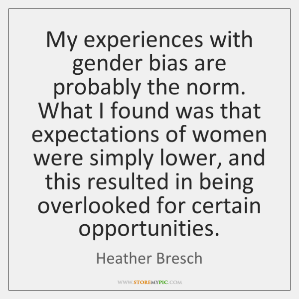My experiences with gender bias are probably the norm. What I found ...