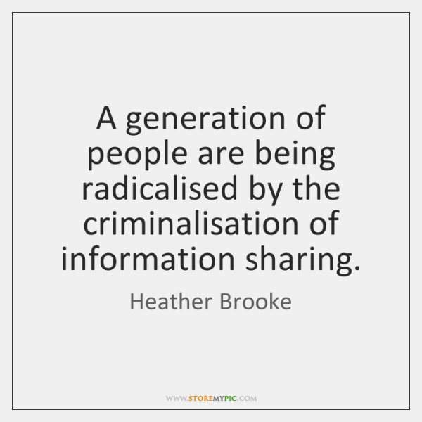 A generation of people are being radicalised by the criminalisation of information ...