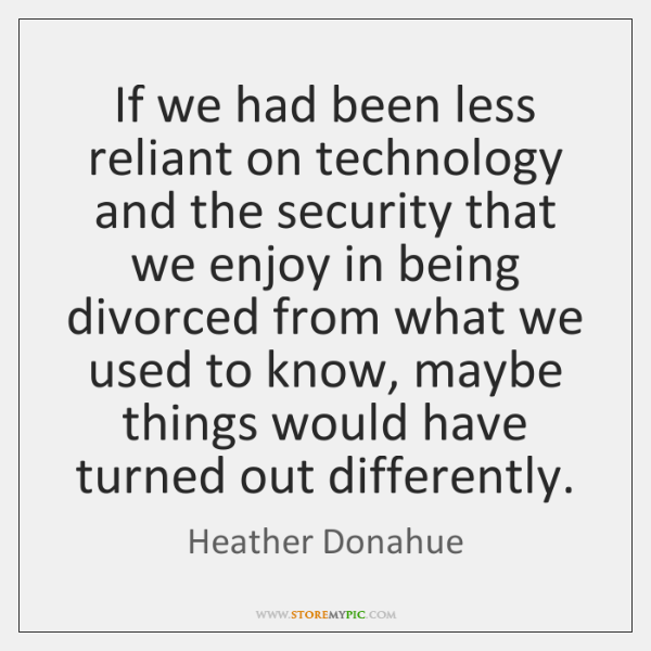 If we had been less reliant on technology and the security that ...