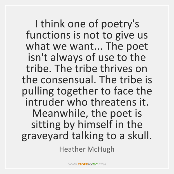 I think one of poetry's functions is not to give us what ...