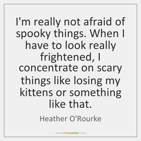 I'm really not afraid of spooky things. When I have to look ...