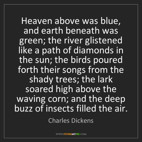Charles Dickens: Heaven above was blue, and earth beneath was green; the...