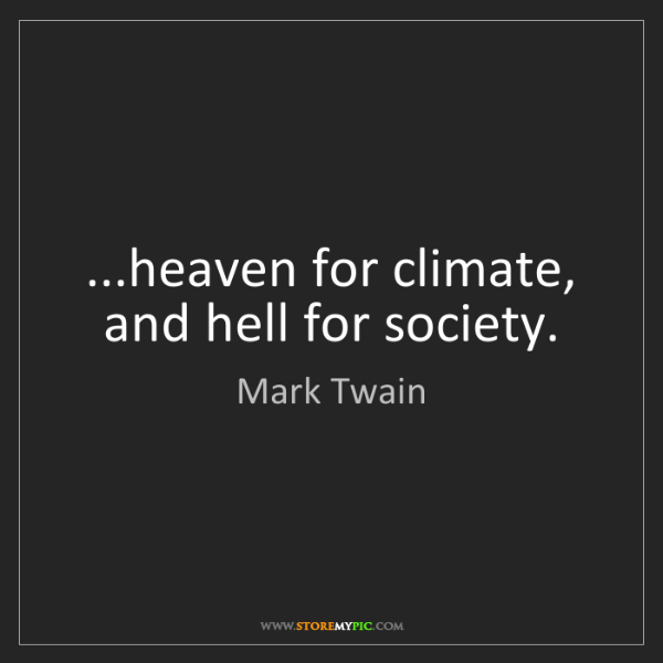 Mark Twain: ...heaven for climate, and hell for society.