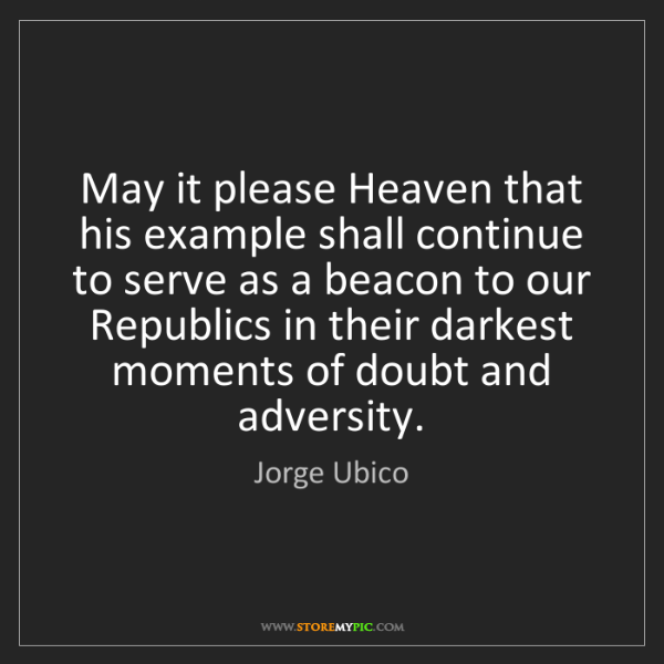 Jorge Ubico: May it please Heaven that his example shall continue...