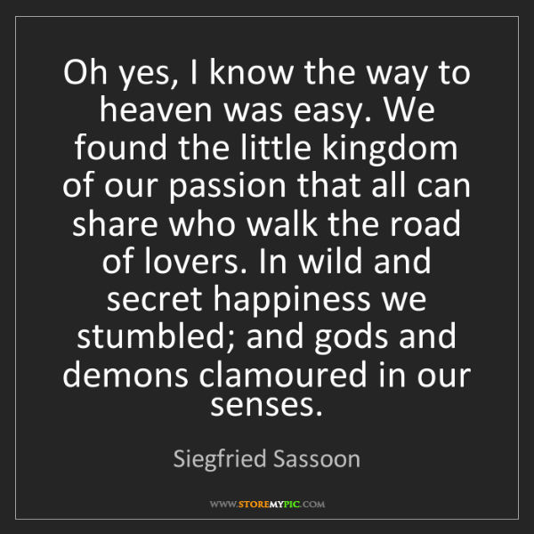 Siegfried Sassoon: Oh yes, I know the way to heaven was easy. We found the...