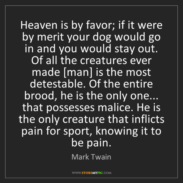 Mark Twain: Heaven is by favor; if it were by merit your dog would...