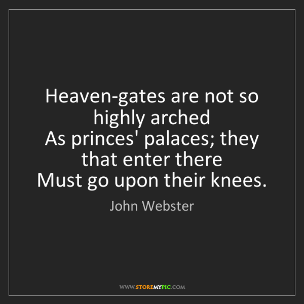 John Webster: Heaven-gates are not so highly arched   As princes' palaces;...
