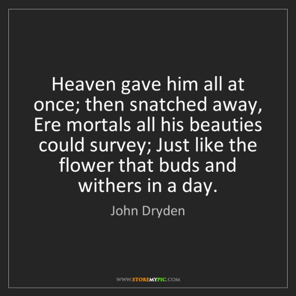 John Dryden: Heaven gave him all at once; then snatched away, Ere...