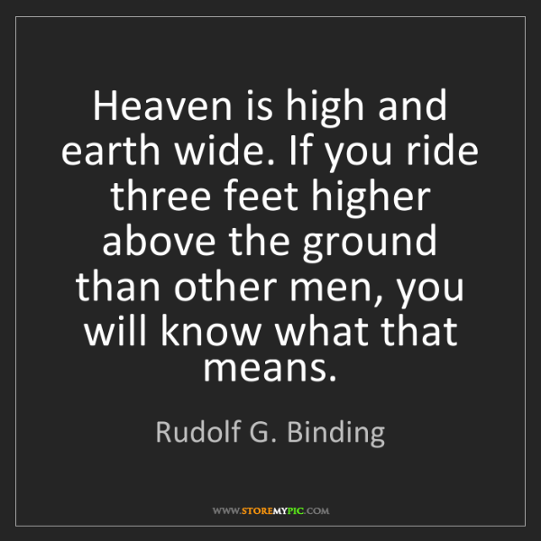 Rudolf G. Binding: Heaven is high and earth wide. If you ride three feet...