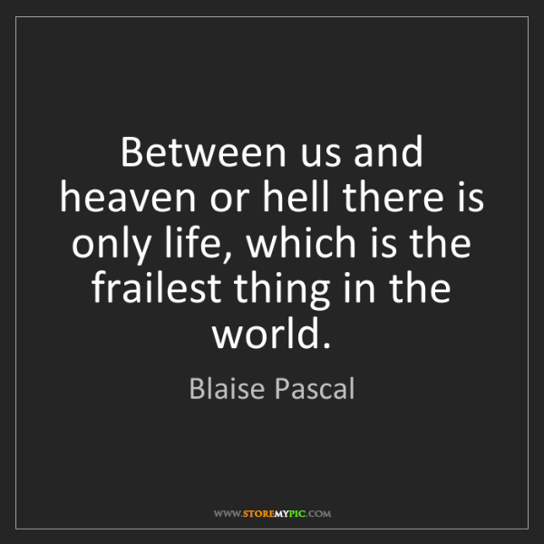 Blaise Pascal: Between us and heaven or hell there is only life, which...