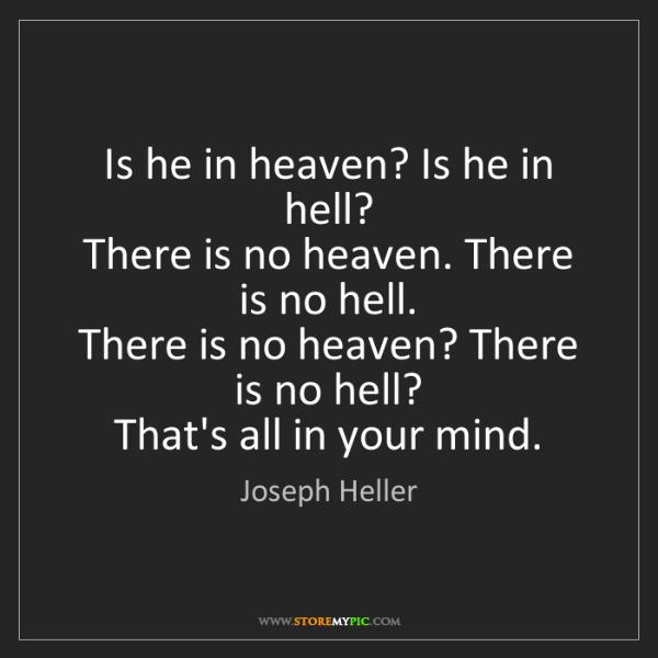 Joseph Heller: Is he in heaven? Is he in hell?   There is no heaven....