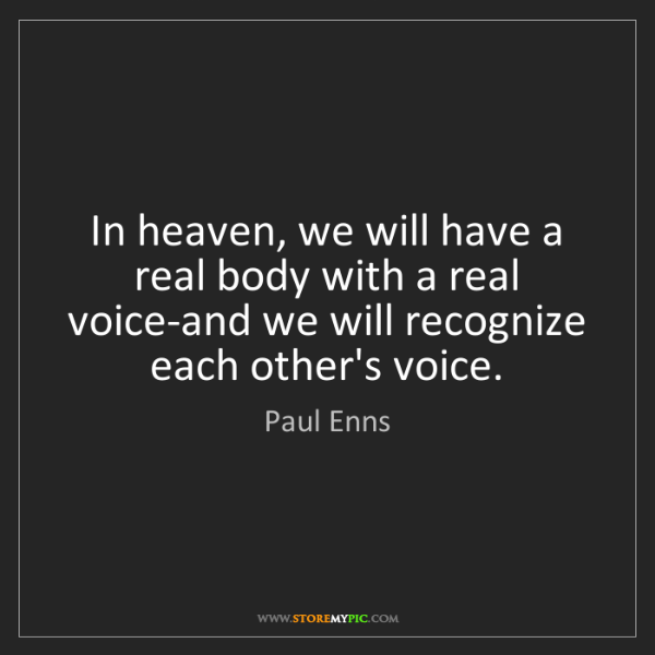Paul Enns: In heaven, we will have a real body with a real voice-and...