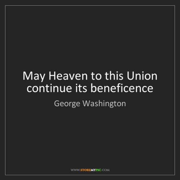 George Washington: May Heaven to this Union continue its beneficence
