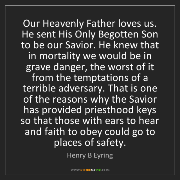 Henry B Eyring: Our Heavenly Father loves us. He sent His Only Begotten...