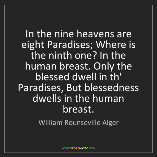 William Rounseville Alger: In the nine heavens are eight Paradises; Where is the...