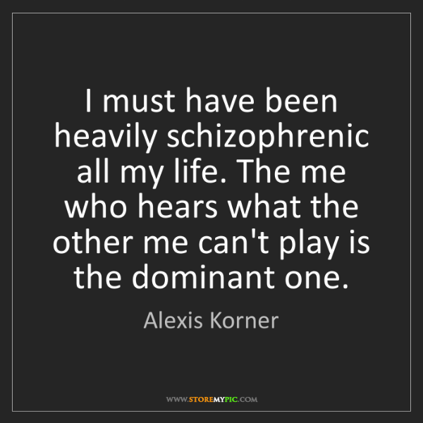 Alexis Korner: I must have been heavily schizophrenic all my life. The...