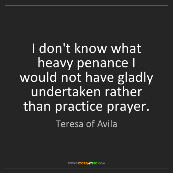 Teresa of Avila: I don't know what heavy penance I would not have gladly...