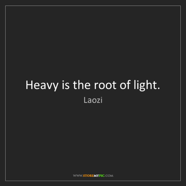 Laozi: Heavy is the root of light.