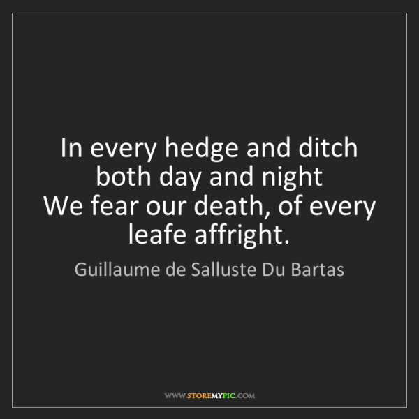 Guillaume de Salluste Du Bartas: In every hedge and ditch both day and night   We fear...