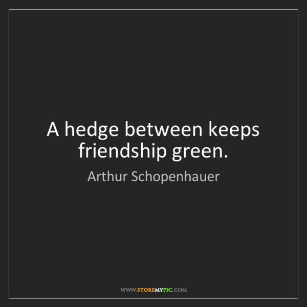 Arthur Schopenhauer: A hedge between keeps friendship green.