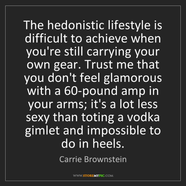 Carrie Brownstein: The hedonistic lifestyle is difficult to achieve when...
